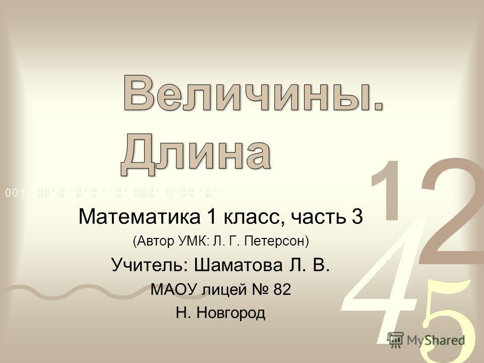 Математика 1 класс, часть 3 (Автор УМК: Л. Г. Петерсон) Учитель: Шаматова Л. В. МАОУ лицей 82 Н. Новгород