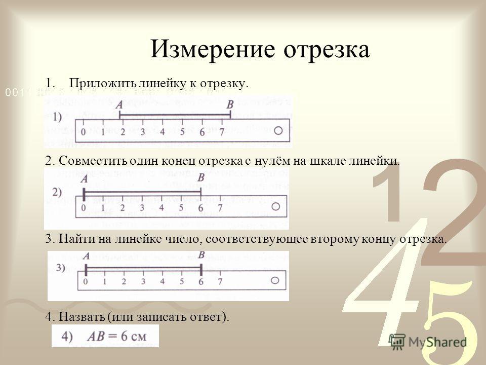 Измерение отрезка 1. Приложить линейку к отрезку. 2. Совместить один конец отрезка с нулём на шкале линейки. 3. Найти на линейке число, соответствующее второму концу отрезка. 4. Назвать (или записать ответ).