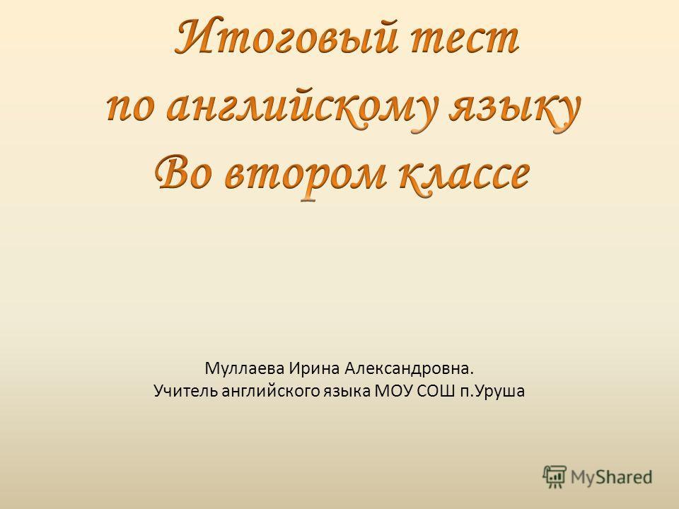 Муллаева Ирина Александровна. Учитель английского языка МОУ СОШ п.Уруша