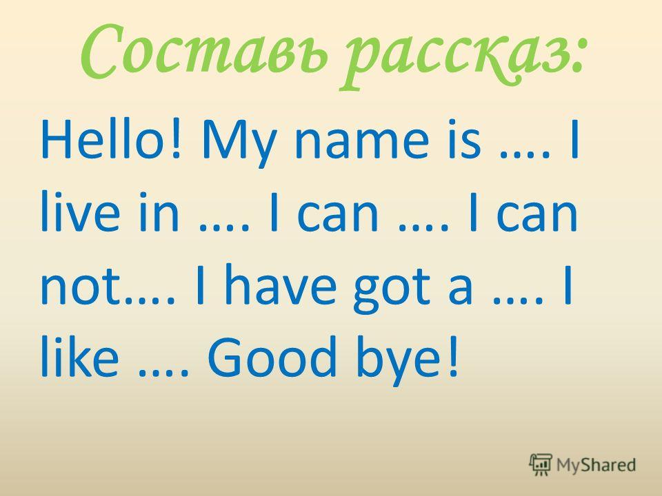 Составь рассказ: Hello! My name is …. I live in …. I can …. I can not…. I have got a …. I like …. Good bye!