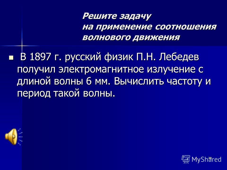 29 Решите задачу на применение соотношения волнового движения В 1897 г. русский физик П.Н. Лебедев получил электромагнитное излучение с длиной волны 6 мм. Вычислить частоту и период такой волны. В 1897 г. русский физик П.Н. Лебедев получил электромаг