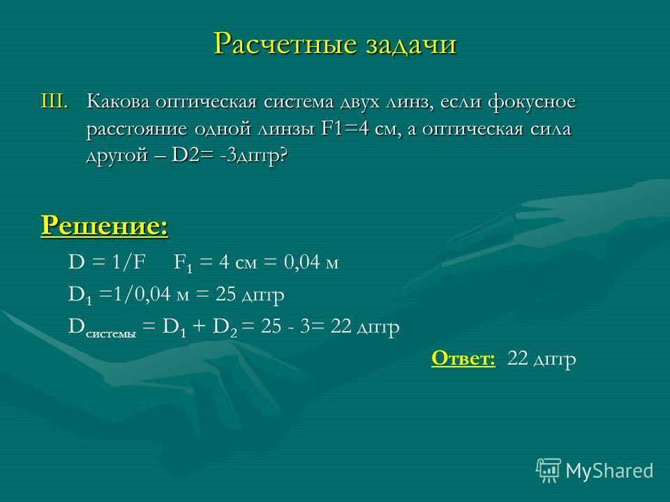 Расчетные задачи III.Какова оптическая система двух линз, если фокусное расстояние одной линзы F1=4 см, а оптическая сила другой – D2= -3 дптр? Решение: D = 1/F F 1 = 4 см = 0,04 м D 1 =1/0,04 м = 25 дптр D системы = D 1 + D 2 = 25 - 3= 22 дптр Ответ