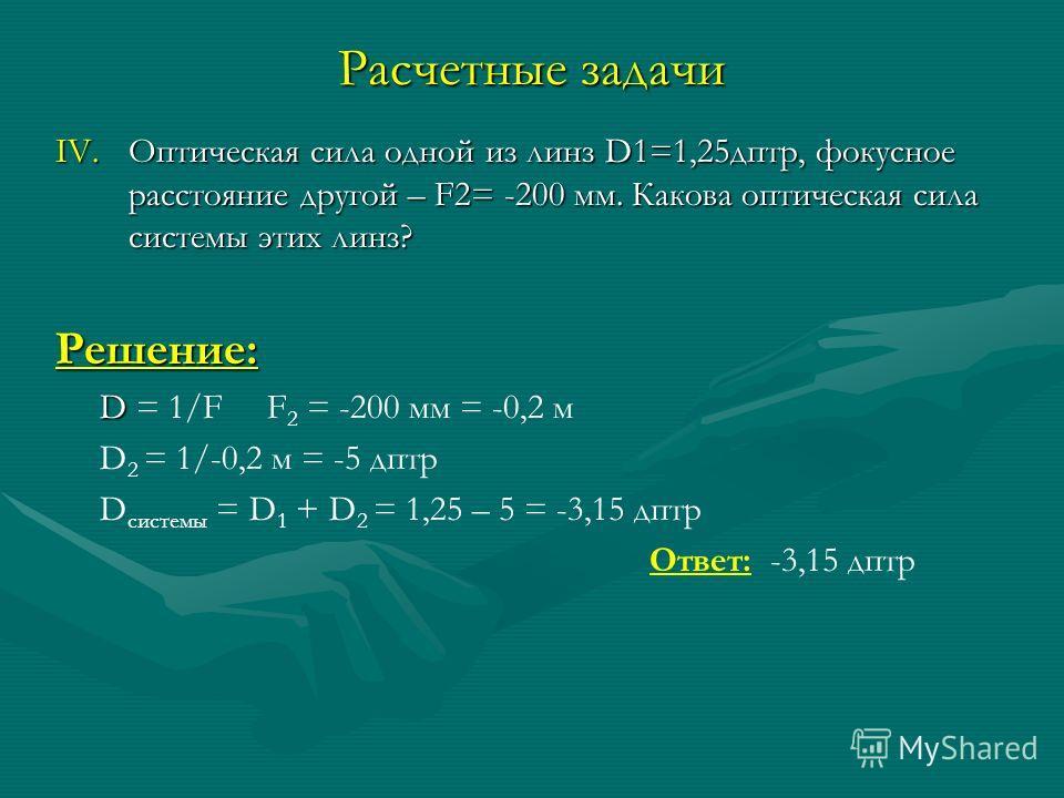 Расчетные задачи IV.Оптическая сила одной из линз D1=1,25 дптр, фокусное расстояние другой – F2= -200 мм. Какова оптическая сила системы этих линз? Решение: D D = 1/F F 2 = -200 мм = -0,2 м D 2 = 1/-0,2 м = -5 дптр D системы = D 1 + D 2 = 1,25 – 5 =