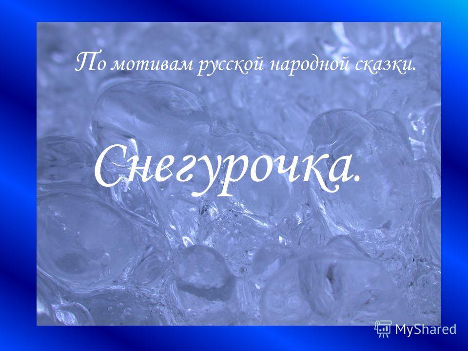 П о мотивам русской народной сказки. Снегурочка.