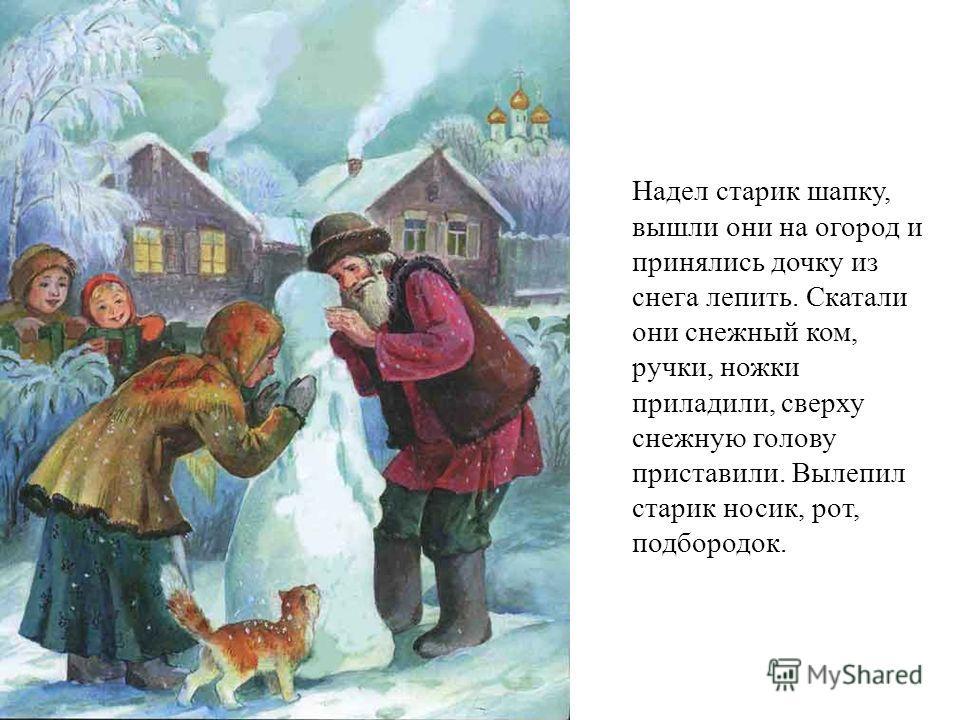 Надел старик шапку, вышли они на огород и принялись дочку из снега лепить. Скатали они снежный ком, ручки, ножки приладили, сверху снежную голову приставили. Вылепил старик носик, рот, подбородок.