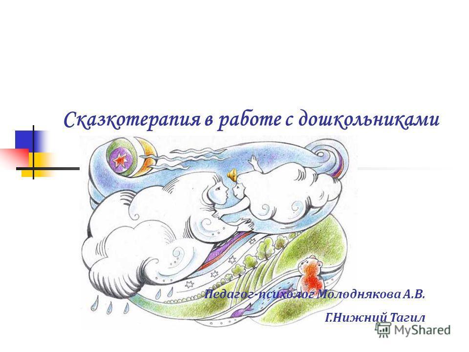 Сказкотерапия в работе с дошкольниками Педагог-психолог Молоднякова А.В. Г.Нижний Тагил