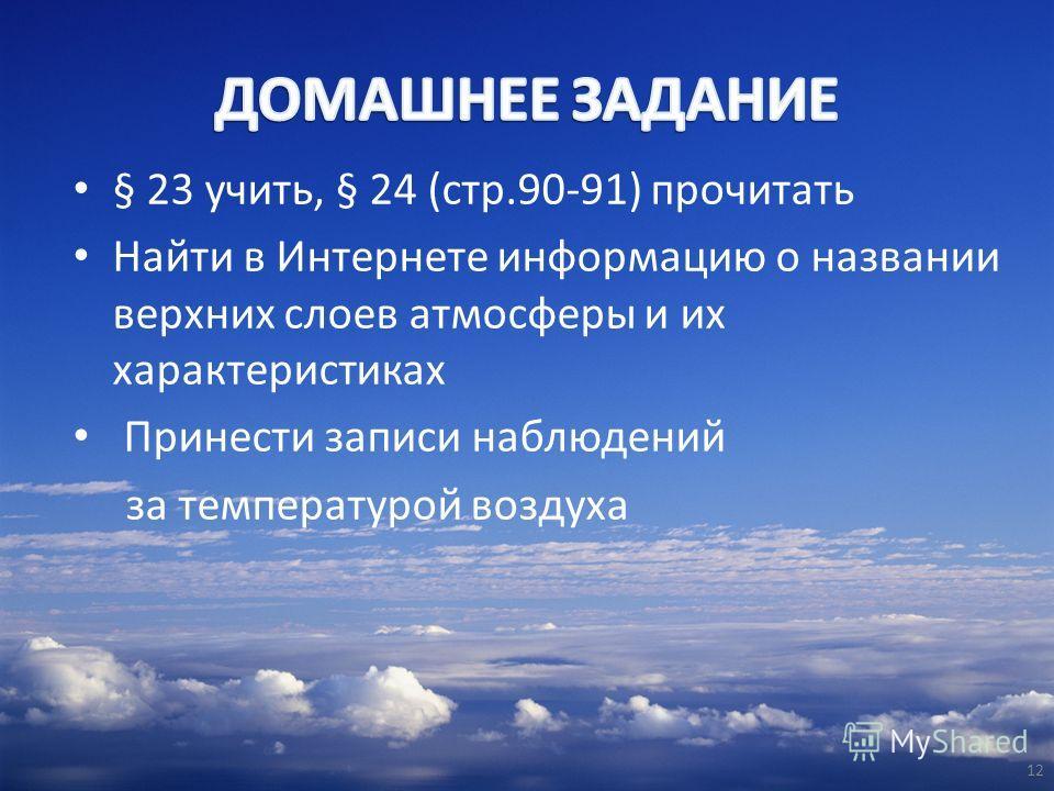 § 23 учить, § 24 (стр.90-91) прочитать Найти в Интернете информацию о названии верхних слоев атмосферы и их характеристиках Принести записи наблюдений за температурой воздуха 12