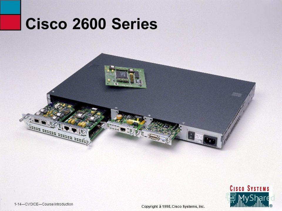 Cisco 2600 Series Copyright ã 1998, Cisco Systems, Inc. 1-14CVOICECourse Introduction
