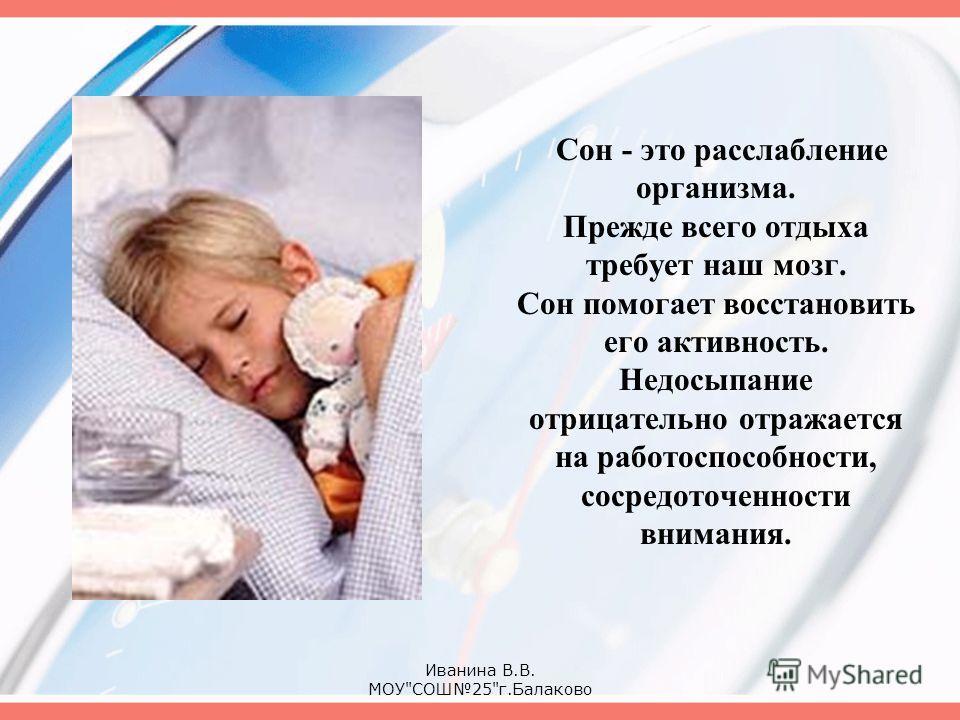 Сон - это расслабление организма. Прежде всего отдыха требует наш мозг. Сон помогает восстановить его активность. Недосыпание отрицательно отражается на работоспособности, сосредоточенности внимания. Иванина В.В. МОУСОШ25г.Балаково