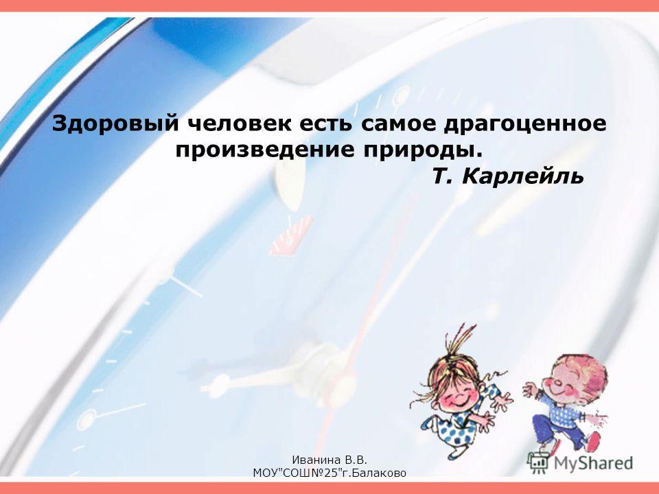 Здоровый человек есть самое драгоценное произведение природы. Т. Карлейль Иванина В.В. МОУСОШ25г.Балаково