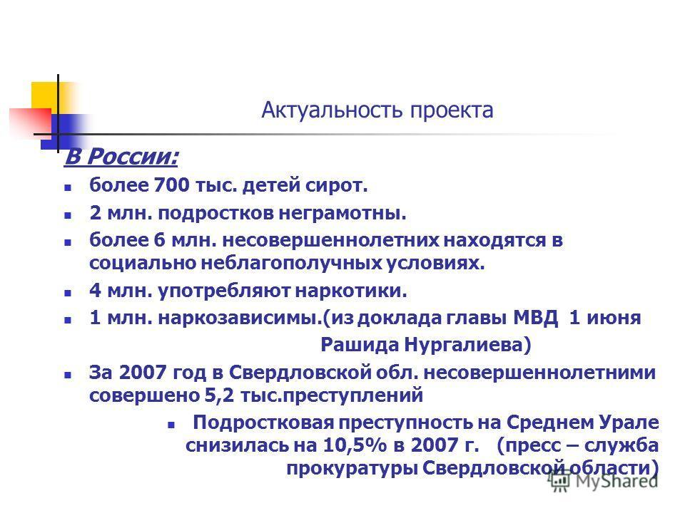 Актуальность проекта В России: более 700 тыс. детей сирот. 2 млн. подростков неграмотны. более 6 млн. несовершеннолетних находятся в социально неблагополучных условиях. 4 млн. употребляют наркотики. 1 млн. наркозависимы.(из доклада главы МВД 1 июня Р