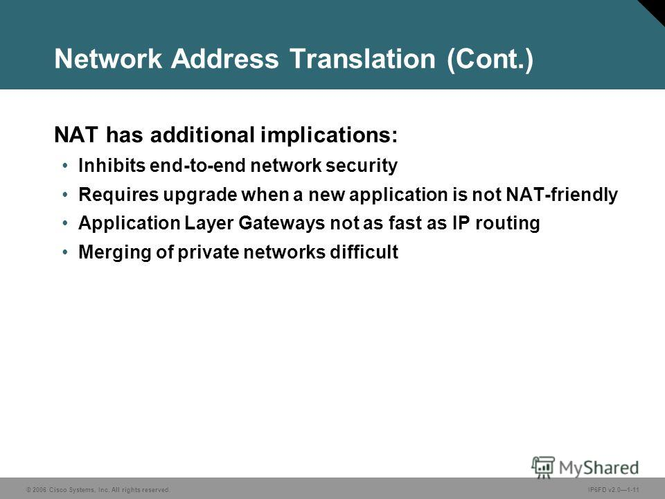 © 2006 Cisco Systems, Inc. All rights reserved.IP6FD v2.01-11 Network Address Translation (Cont.) NAT has additional implications: Inhibits end-to-end network security Requires upgrade when a new application is not NAT-friendly Application Layer Gate