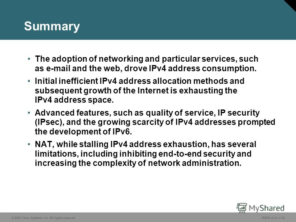 © 2006 Cisco Systems, Inc. All rights reserved.IP6FD v2.01-13 Summary The adoption of networking and particular services, such as e-mail and the web, drove IPv4 address consumption. Initial inefficient IPv4 address allocation methods and subsequent g