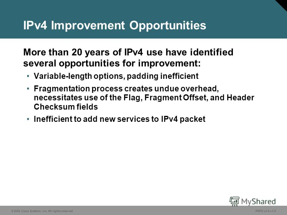 © 2006 Cisco Systems, Inc. All rights reserved.IP6FD v2.01-5 IPv4 Improvement Opportunities More than 20 years of IPv4 use have identified several opportunities for improvement: Variable-length options, padding inefficient Fragmentation process creat