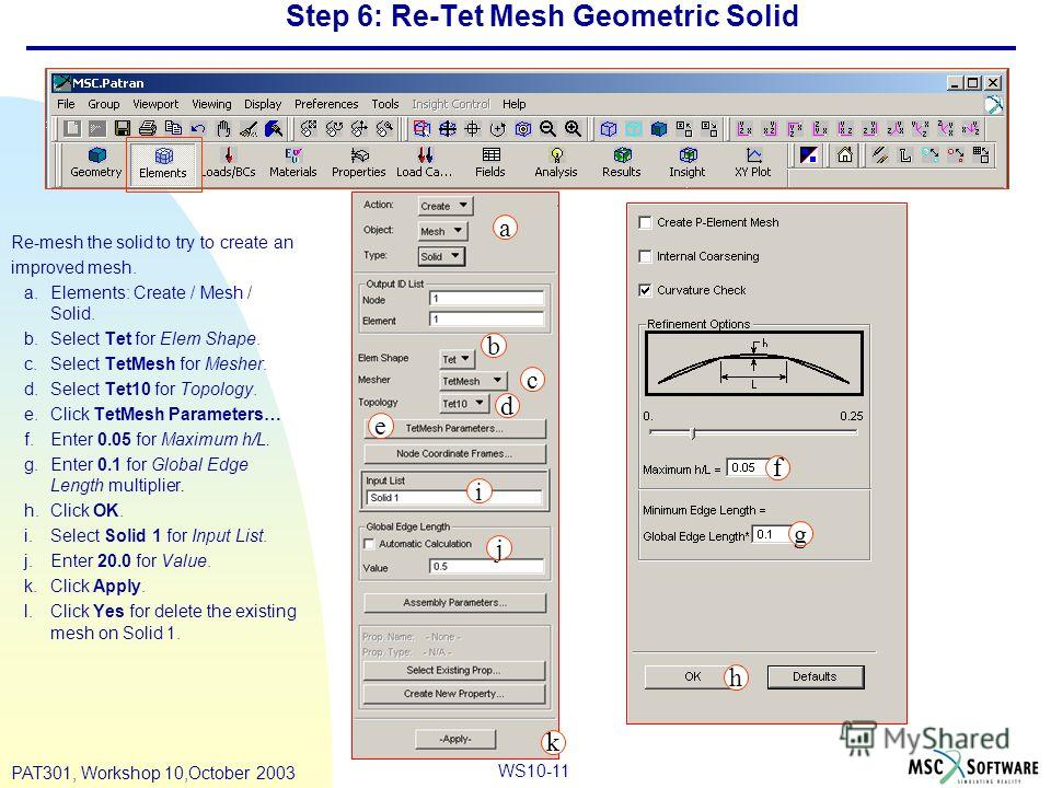 WS10-11 PAT301, Workshop 10,October 2003 Step 6: Re-Tet Mesh Geometric Solid Re-mesh the solid to try to create an improved mesh. a.Elements: Create / Mesh / Solid. b.Select Tet for Elem Shape. c.Select TetMesh for Mesher. d.Select Tet10 for Topology
