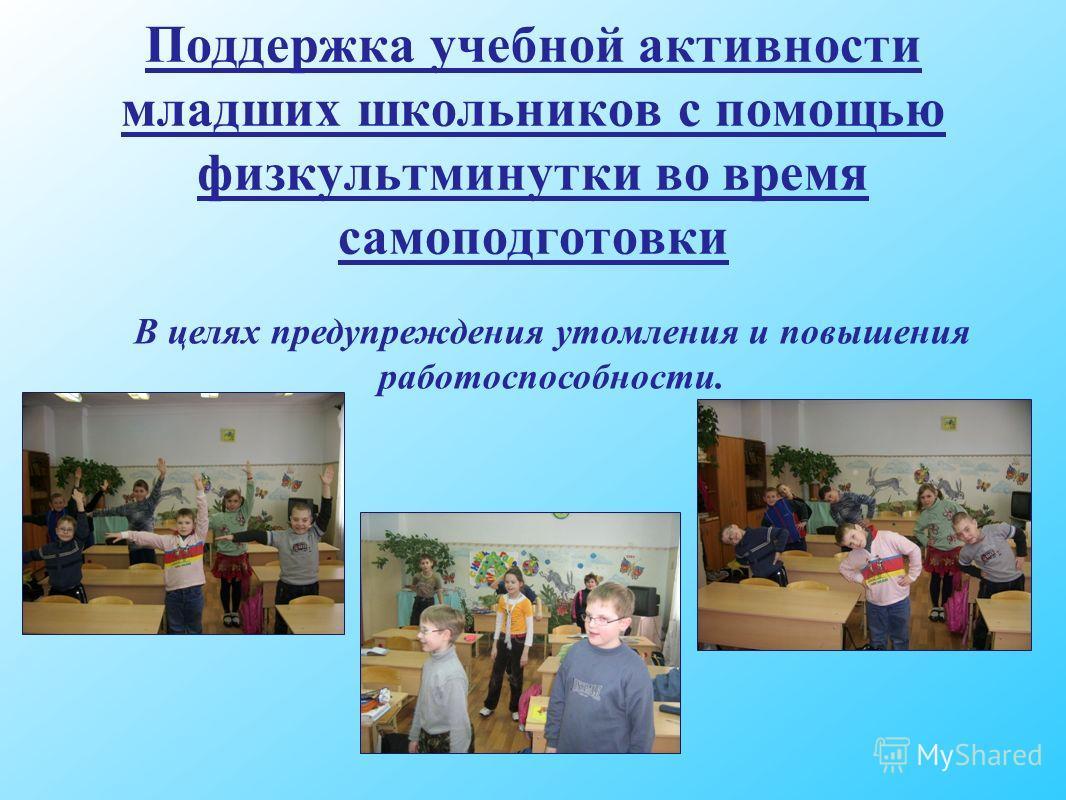 Поддержка учебной активности младших школьников с помощью физкультминутки во время самоподготовки В целях предупреждения утомления и повышения работоспособности.