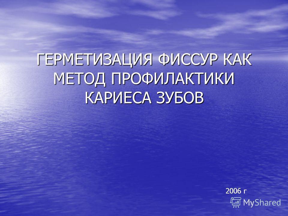 ГЕРМЕТИЗАЦИЯ ФИССУР КАК МЕТОД ПРОФИЛАКТИКИ КАРИЕСА ЗУБОВ 2006 г