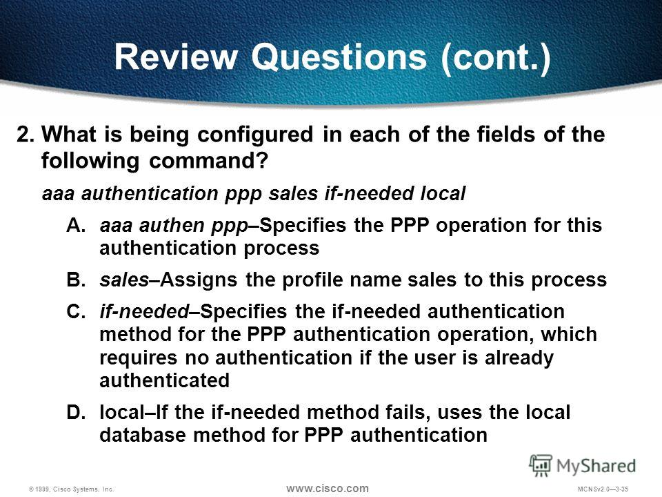 © 1999, Cisco Systems, Inc. www.cisco.com MCNSv2.03-35 Review Questions (cont.) 2. What is being configured in each of the fields of the following command? aaa authentication ppp sales if-needed local A.aaa authen ppp–Specifies the PPP operation for