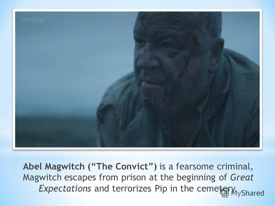 Abel Magwitch (The Convict) is a fearsome criminal, Magwitch escapes from prison at the beginning of Great Expectations and terrorizes Pip in the cemetery.
