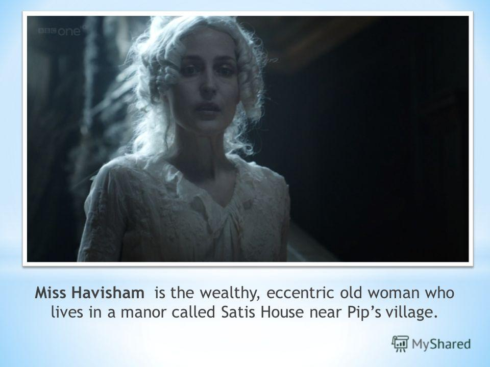 Miss Havisham is the wealthy, eccentric old woman who lives in a manor called Satis House near Pips village.