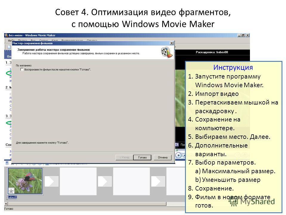 Совет 4. Оптимизация видео фрагментов, с помощью Windows Movie Maker Инструкция 1. Запустите программу Windows Movie Maker. 2. Импорт видео 3. Перетаскиваем мышкой на раскадровку. 4. Сохранение на компьютере. 5. Выбираем место. Далее. 6. Дополнительн