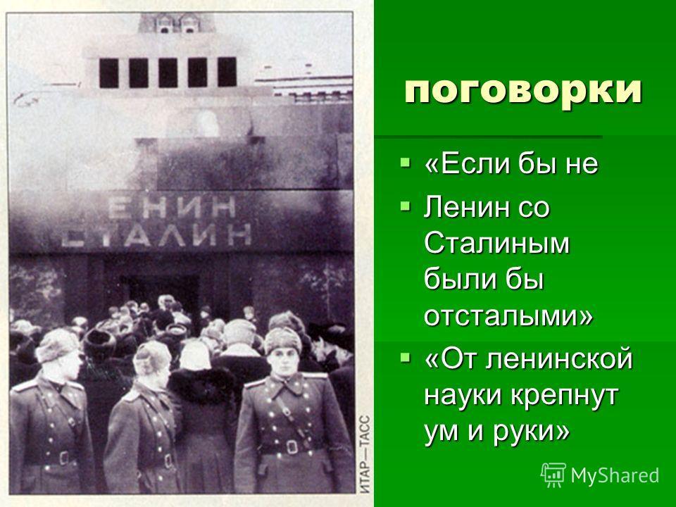 поговорки «Если бы не «Если бы не Ленин со Сталиным были бы отсталыми» Ленин со Сталиным были бы отсталыми» «От ленинской науки крепнут ум и руки» «От ленинской науки крепнут ум и руки»