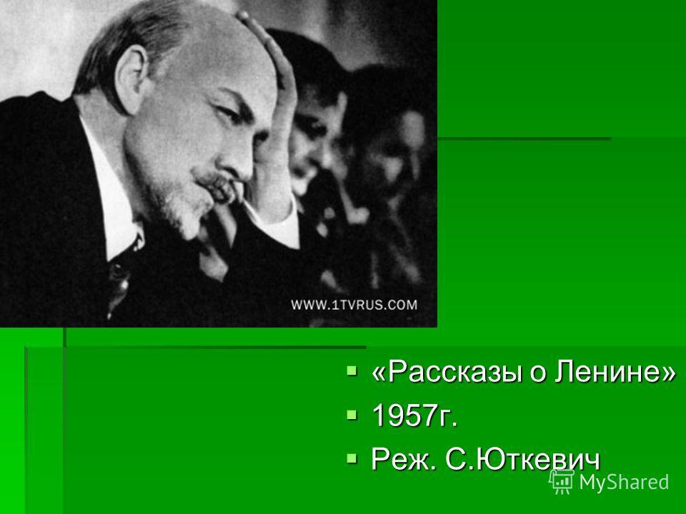 «Рассказы о Ленине» «Рассказы о Ленине» 1957 г. 1957 г. Реж. С.Юткевич Реж. С.Юткевич