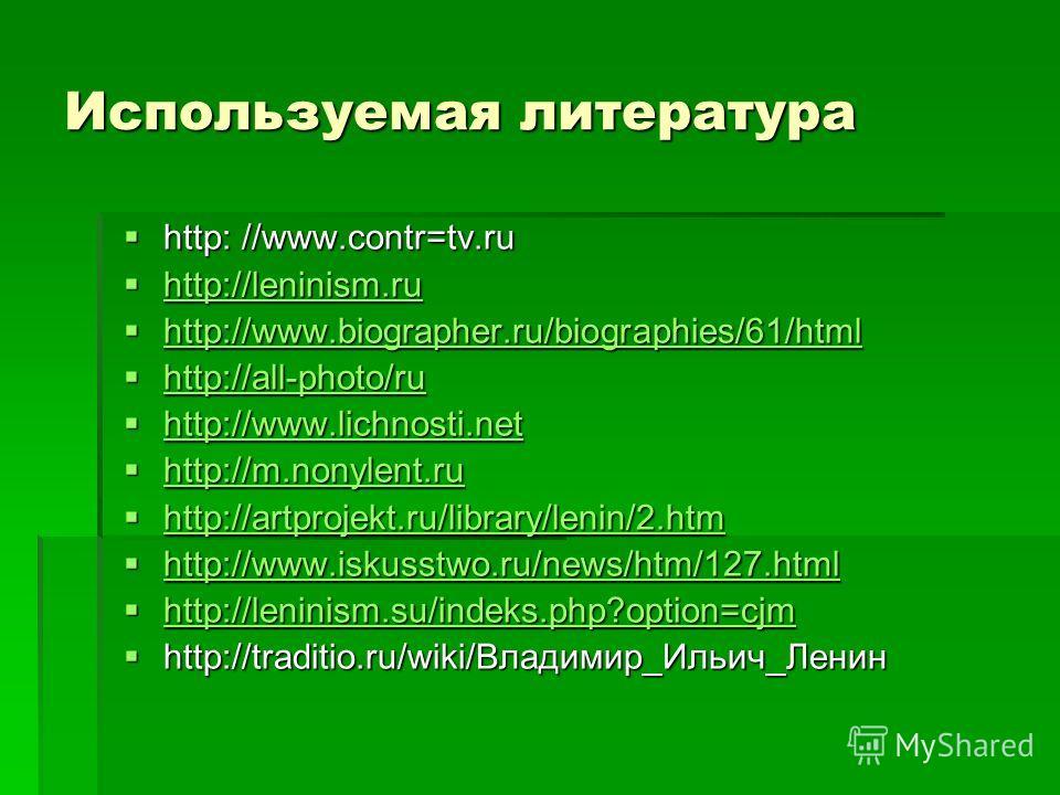 Используемая литература http: //www.contr=tv.ru http: //www.contr=tv.ru http://leninism.ru http://leninism.ru http://leninism.ru http://www.biographer.ru/biographies/61/html http://www.biographer.ru/biographies/61/html http://www.biographer.ru/biogra