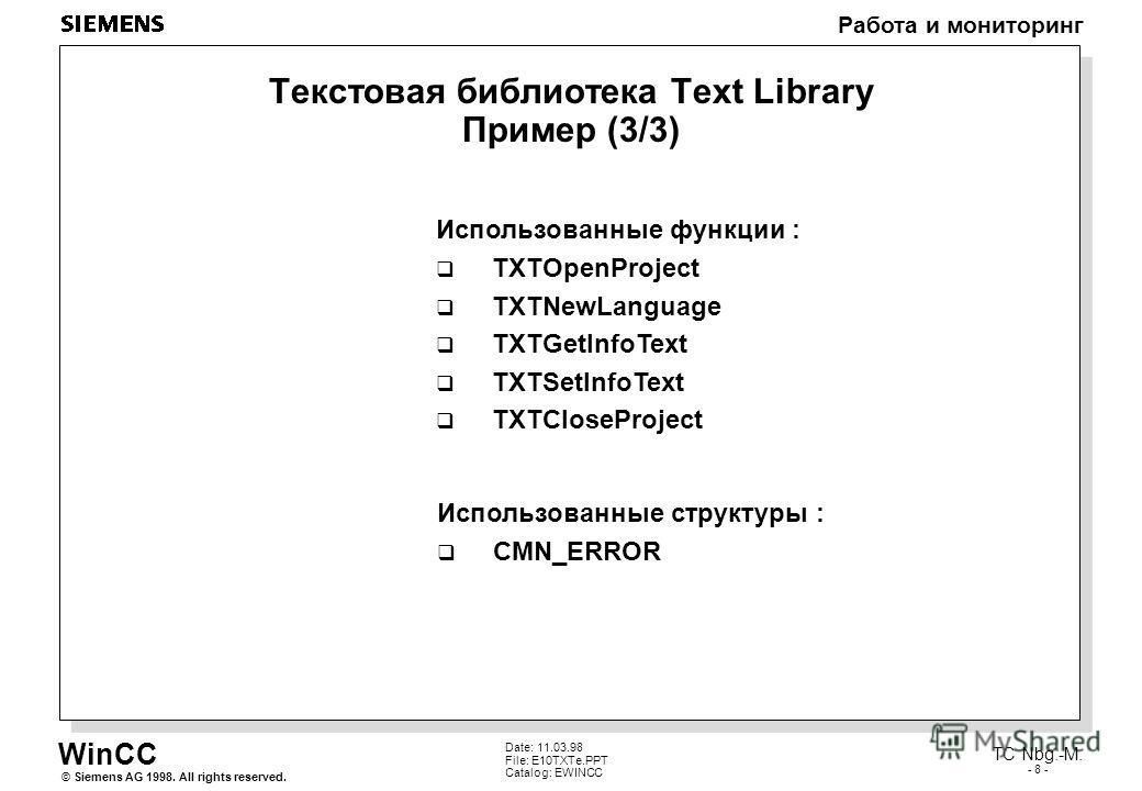 WinCC Работа и мониторинг Siemens AG 1998. All rights reserved.© TC Nbg.-M. - 8 - Date: 11.03.98 File: E10TXTe.PPT Catalog: EWINCC Текстовая библиотека Text Library Пример (3/3) Использованные функции : TXTOpenProject TXTNewLanguage TXTGetInfoText TX