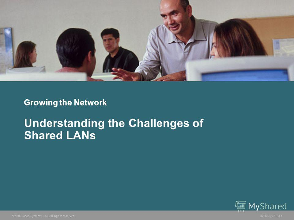 © 2005 Cisco Systems, Inc. All rights reserved.INTRO v2.13-1 Growing the Network Understanding the Challenges of Shared LANs
