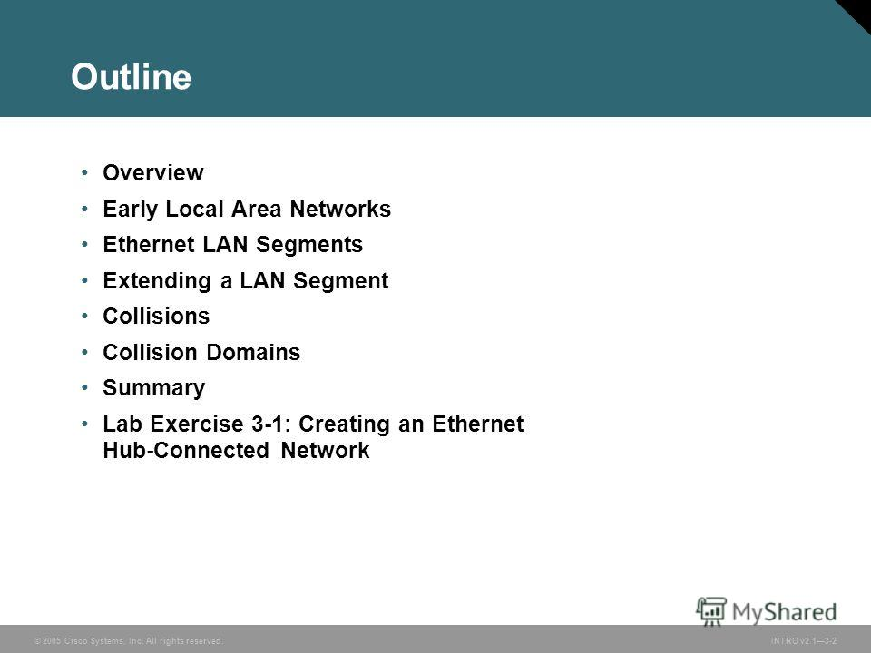 © 2005 Cisco Systems, Inc. All rights reserved.INTRO v2.13-2 Outline Overview Early Local Area Networks Ethernet LAN Segments Extending a LAN Segment Collisions Collision Domains Summary Lab Exercise 3-1: Creating an Ethernet Hub-Connected Network