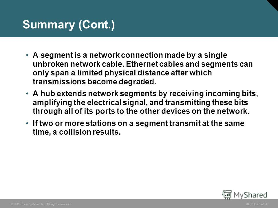 © 2005 Cisco Systems, Inc. All rights reserved.INTRO v2.13-9 Summary (Cont.) A segment is a network connection made by a single unbroken network cable. Ethernet cables and segments can only span a limited physical distance after which transmissions b