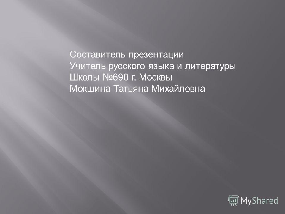 Составитель презентации Учитель русского языка и литературы Школы 690 г. Москвы Мокшина Татьяна Михайловна