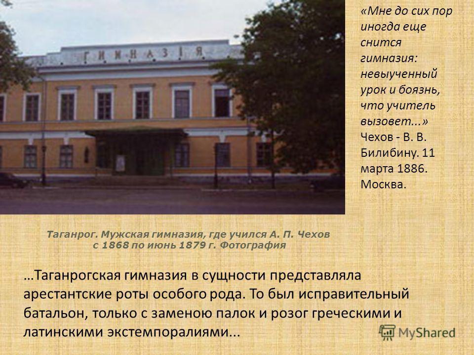 Таганрог. Мужская гимназия, где учился А. П. Чехов с 1868 по июнь 1879 г. Фотография …Таганрогская гимназия в сущности представляла арестантские роты особого рода. То был исправительный батальон, только с заменою палок и розог греческими и латинскими
