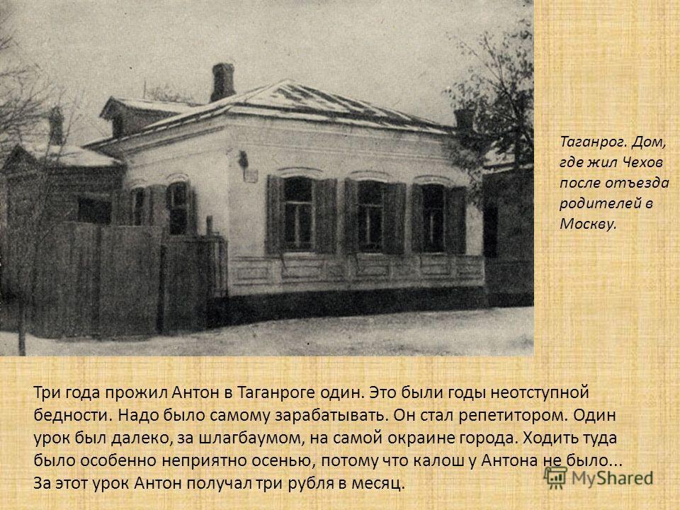 Таганрог. Дом, где жил Чехов после отъезда родителей в Москву. Три года прожил Антон в Таганроге один. Это были годы неотступной бедности. Надо было самому зарабатывать. Он стал репетитором. Один урок был далеко, за шлагбаумом, на самой окраине город