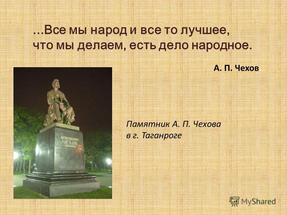 ...Все мы народ и все то лучшее, что мы делаем, есть дело народное. А. П. Чехов. Памятник А. П. Чехова в г. Таганроге