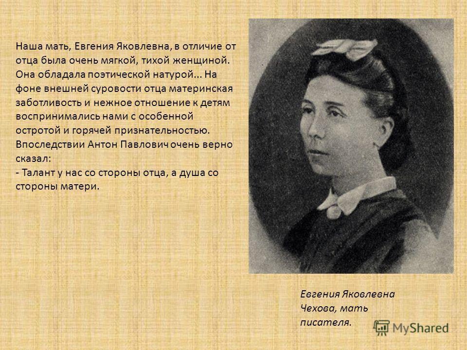 Евгения Яковлевна Чехова, мать писателя. Наша мать, Евгения Яковлевна, в отличие от отца была очень мягкой, тихой женщиной. Она обладала поэтической натурой... На фоне внешней суровости отца материнская заботливость и нежное отношение к детям восприн