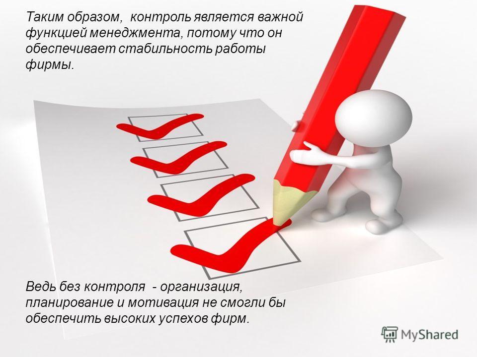 Таким образом, контроль является важной функцией менеджмента, потому что он обеспечивает стабильность работы фирмы. Ведь без контроля - организация, планирование и мотивация не смогли бы обеспечить высоких успехов фирм.