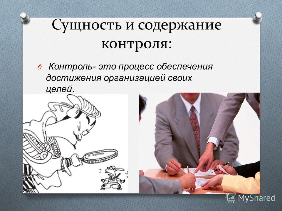 Сущность и содержание контроля: O Контроль - это процесс обеспечения достижения организацией своих целей.