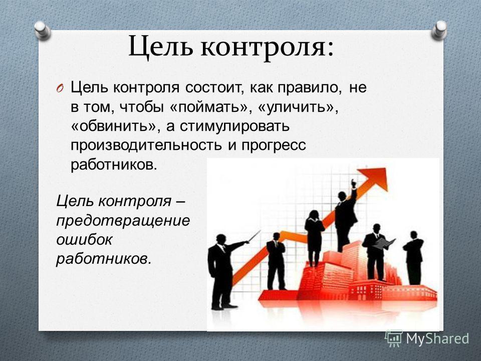 Цель контроля: O Цель контроля состоит, как правило, не в том, чтобы « поймать », « уличить », « обвинить », а стимулировать производительность и прогресс работников. Цель контроля – предотвращение ошибок работников.