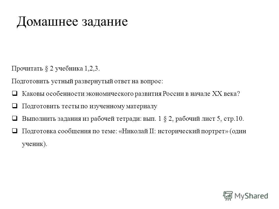 Прочитать § 2 учебника 1,2,3. Подготовить устный развернутый ответ на вопрос: Каковы особенности экономического развития России в начале XX века? Подготовить тесты по изученному материалу Выполнить задания из рабочей тетради: вып. 1 § 2, рабочий лист