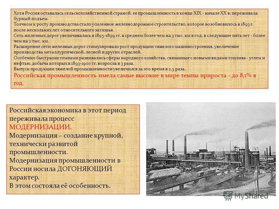 Хотя Россия оставалась сельскохозяйственной страной, ее промышленность в конце XIX - начале XX в. переживала бурный подъем. Толчком к росту производства стало усиленное железнодорожное строительство, которое возобновилось в 1893 г. после нескольких л