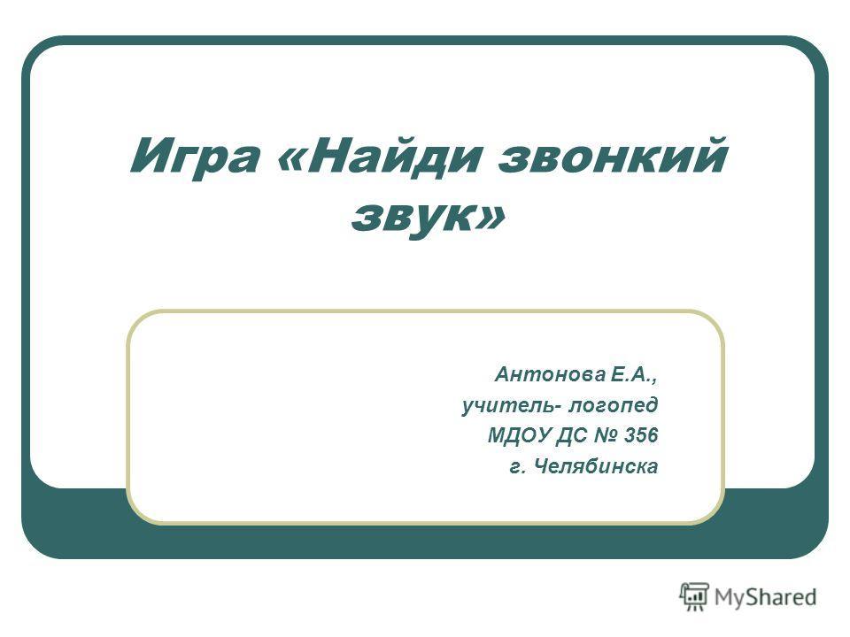 Игра «Найди звонкий звук» Антонова Е.А., учитель- логопед МДОУ ДС 356 г. Челябинска