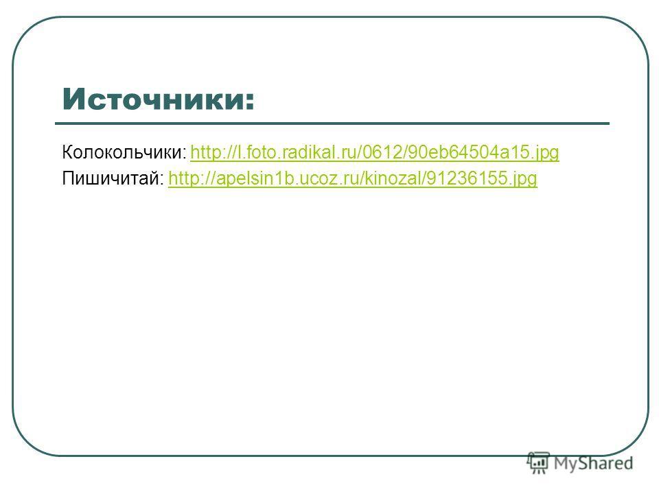 Источники: Колокольчики: http://l.foto.radikal.ru/0612/90eb64504a15.jpghttp://l.foto.radikal.ru/0612/90eb64504a15. jpg Пишичитай: http://apelsin1b.ucoz.ru/kinozal/91236155.jpghttp://apelsin1b.ucoz.ru/kinozal/91236155.jpg