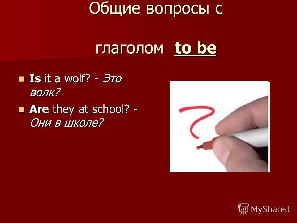 Общие вопросы с глаголом to be Is it a wolf? - Это волк? Is it a wolf? - Это волк? Are they at school? - Они в школе? Are they at school? - Они в школе?