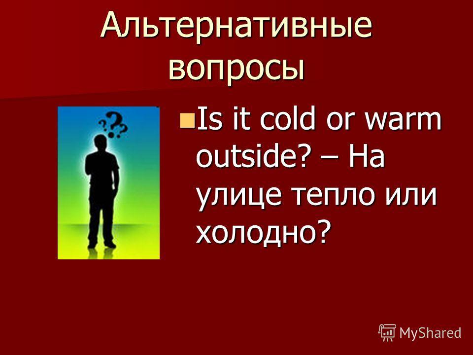 Альтернативные вопросы Is it cold or warm outside? – На улице тепло или холодно? Is it cold or warm outside? – На улице тепло или холодно?