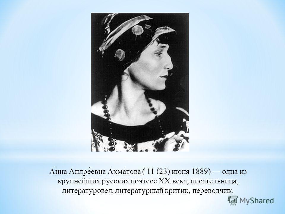 А́нна Андре́евна Ахма́това ( 11 (23) июня 1889) одна из крупнейших русских поэтесс XX века, писательница, литературовед, литературный критик, переводчик.