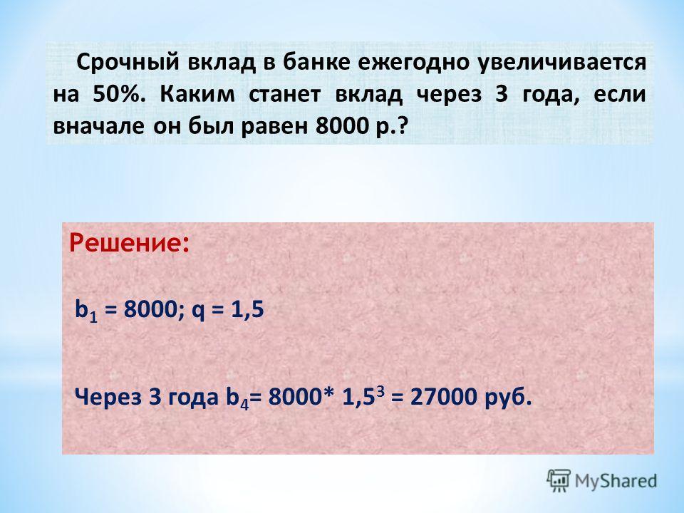 Срочный вклад в банке ежегодно увеличивается на 50%. Каким станет вклад через 3 года, если вначале он был равен 8000 р.? Решение: b 1 = 8000; q = 1,5 Через 3 года b 4 = 8000* 1,5 3 = 27000 руб.
