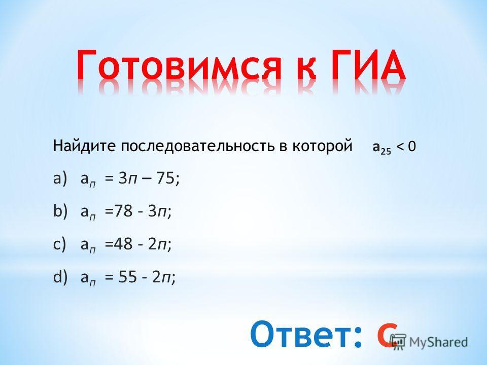 Найдите последовательность в которой a 25 < 0 a)a п = 3 п – 75; b)a п =78 - 3 п; c)a п =48 - 2 п; d)a п = 55 - 2 п; Ответ: с