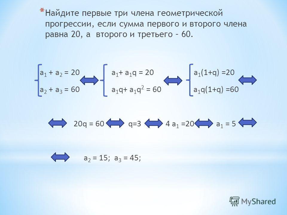 а 1 + а 2 = 20 а 1 + а 1 q = 20 a 1 (1+q) =20 а 2 + а 3 = 60 а 1 q+ а 1 q 2 = 60 a 1 q(1+q) =60 20q = 60 q=3 4 a 1 =20 a 1 = 5 a 2 = 15; a 3 = 45; * Найдите первые три члена геометрической прогрессии, если сумма первого и второго члена равна 20, а вт